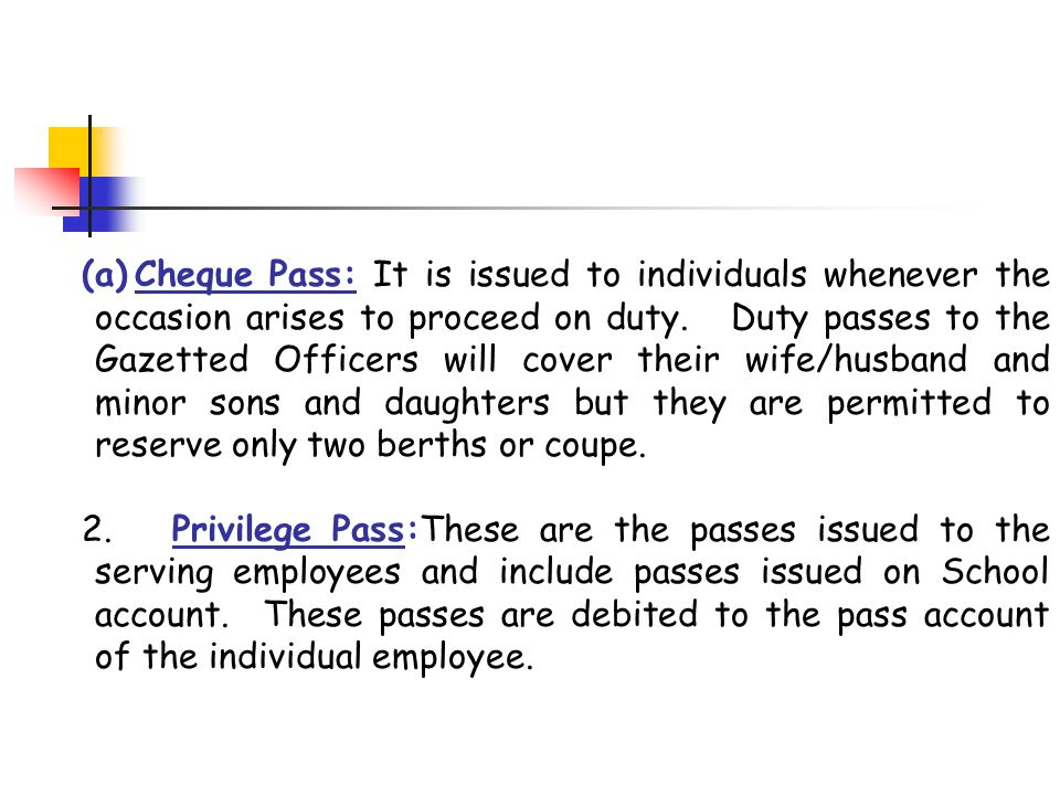 Cheque Pass: It is issued to individuals whenever the occasion arises to proceed on duty. Duty passes to the Gazetted Officers will cover their wife/husband and minor sons and daughters but they are permitted to reserve only two berths or coupe.
