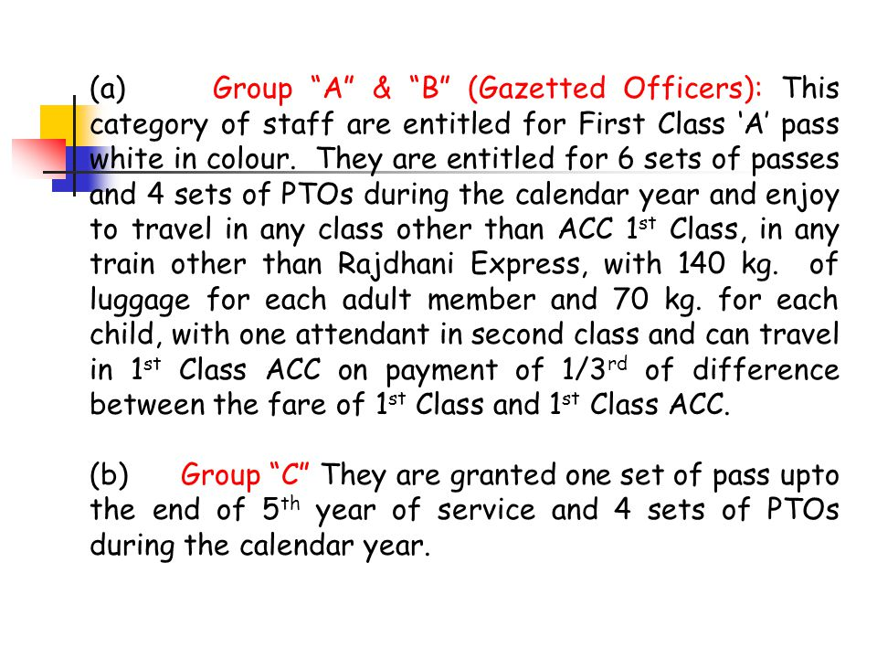 (a) Group A & B (Gazetted Officers): This category of staff are entitled for First Class 'A' pass white in colour. They are entitled for 6 sets of passes and 4 sets of PTOs during the calendar year and enjoy to travel in any class other than ACC 1st Class, in any train other than Rajdhani Express, with 140 kg. of luggage for each adult member and 70 kg. for each child, with one attendant in second class and can travel in 1st Class ACC on payment of 1/3rd of difference between the fare of 1st Class and 1st Class ACC.
