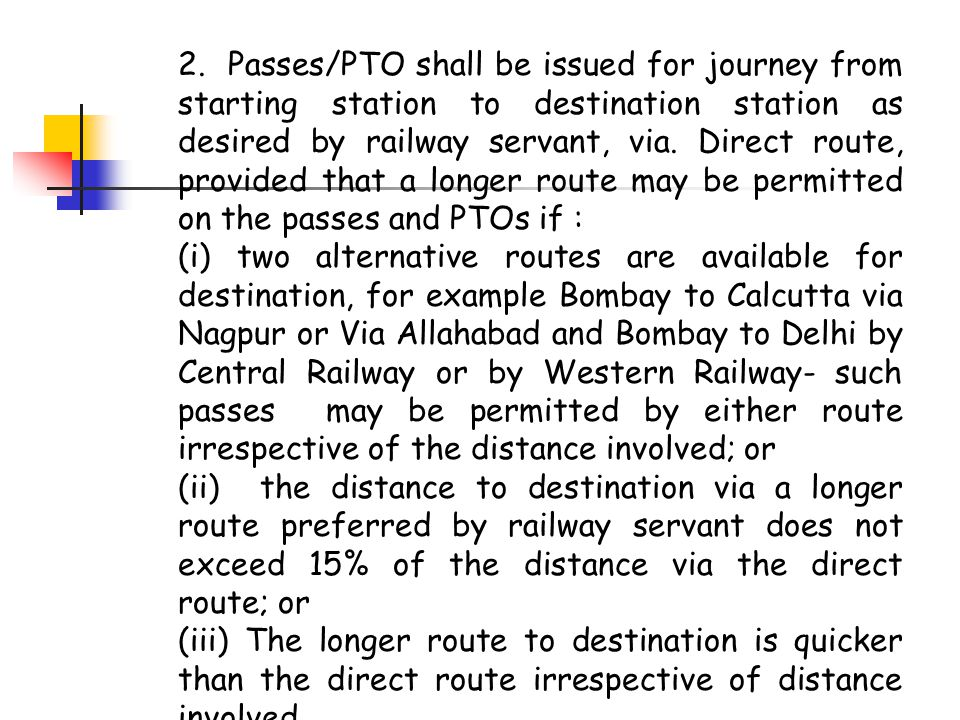 2. Passes/PTO shall be issued for journey from starting station to destination station as desired by railway servant, via. Direct route, provided that a longer route may be permitted on the passes and PTOs if :
