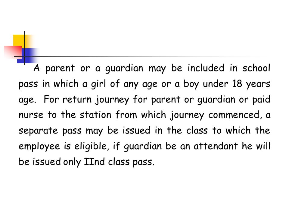 A parent or a guardian may be included in school pass in which a girl of any age or a boy under 18 years age. For return journey for parent or guardian or paid nurse to the station from which journey commenced, a separate pass may be issued in the class to which the employee is eligible, if guardian be an attendant he will be issued only IInd class pass.