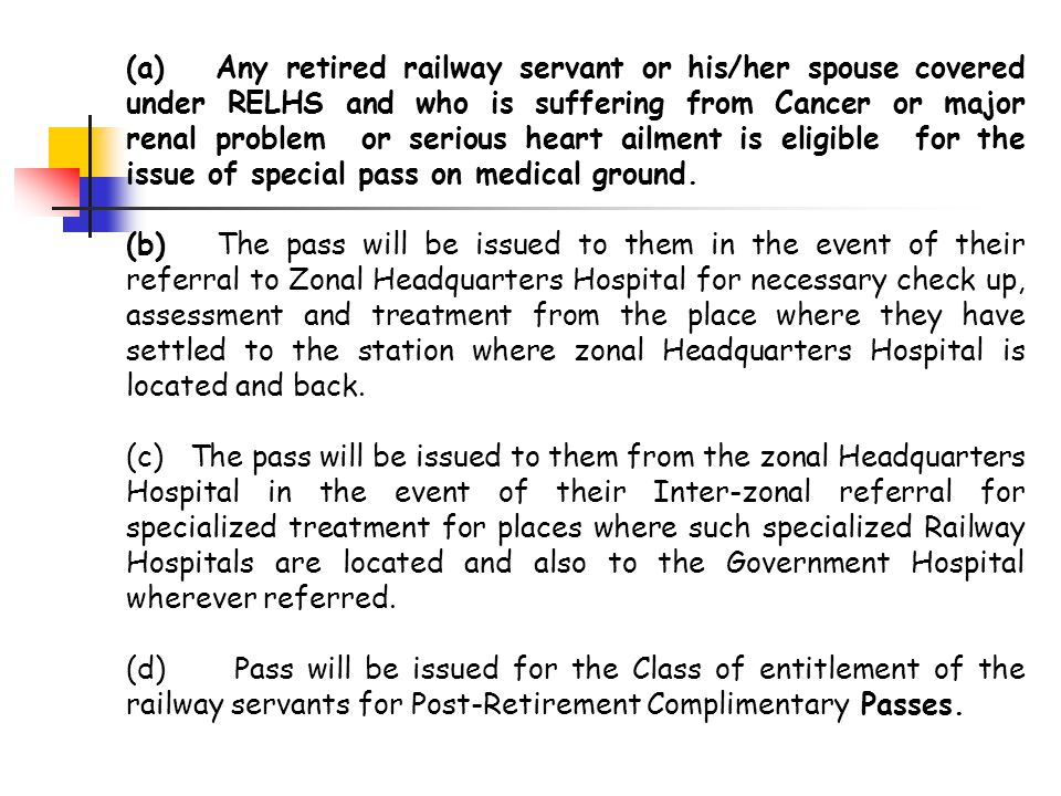 (a) Any retired railway servant or his/her spouse covered under RELHS and who is suffering from Cancer or major renal problem or serious heart ailment is eligible for the issue of special pass on medical ground.