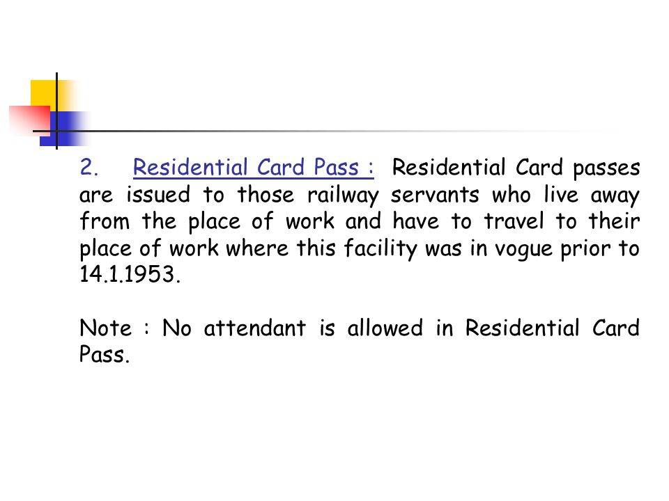 2. Residential Card Pass : Residential Card passes are issued to those railway servants who live away from the place of work and have to travel to their place of work where this facility was in vogue prior to 14.1.1953.