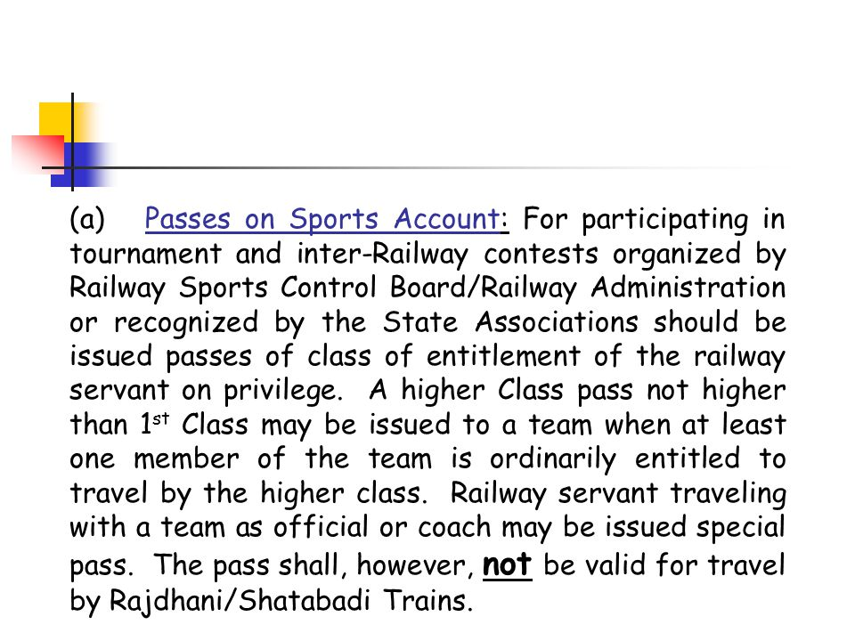 (a) Passes on Sports Account: For participating in tournament and inter-Railway contests organized by Railway Sports Control Board/Railway Administration or recognized by the State Associations should be issued passes of class of entitlement of the railway servant on privilege.