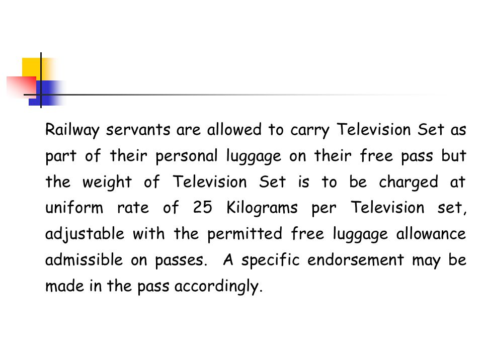 Railway servants are allowed to carry Television Set as part of their personal luggage on their free pass but the weight of Television Set is to be charged at uniform rate of 25 Kilograms per Television set, adjustable with the permitted free luggage allowance admissible on passes. A specific endorsement may be made in the pass accordingly.