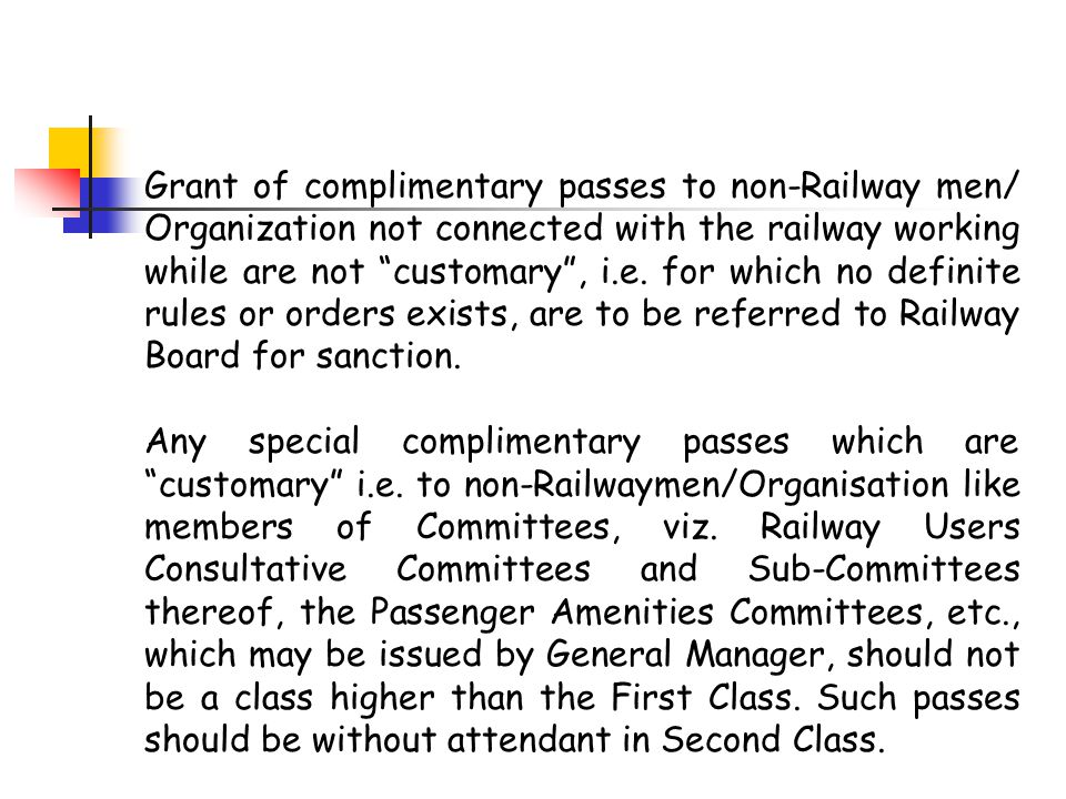 Grant of complimentary passes to non-Railway men/ Organization not connected with the railway working while are not customary , i.e. for which no definite rules or orders exists, are to be referred to Railway Board for sanction.
