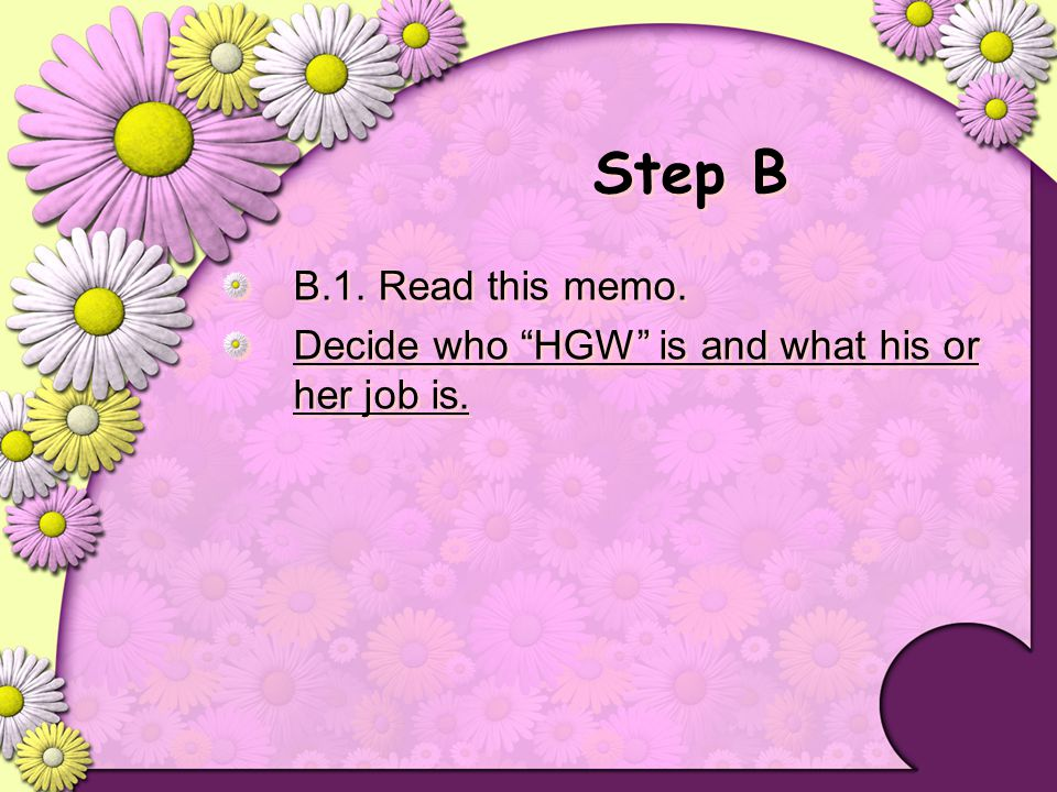 Step B B.1. Read this memo. Decide who HGW is and what his or her job is.