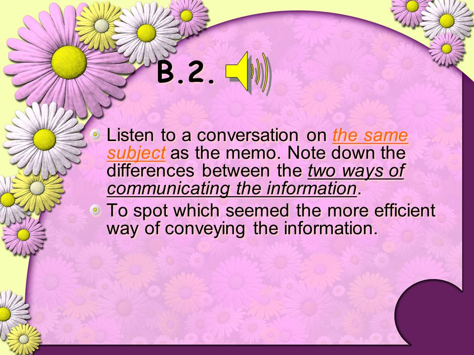 B.2. Listen to a conversation on the same subject as the memo. Note down the differences between the two ways of communicating the information.