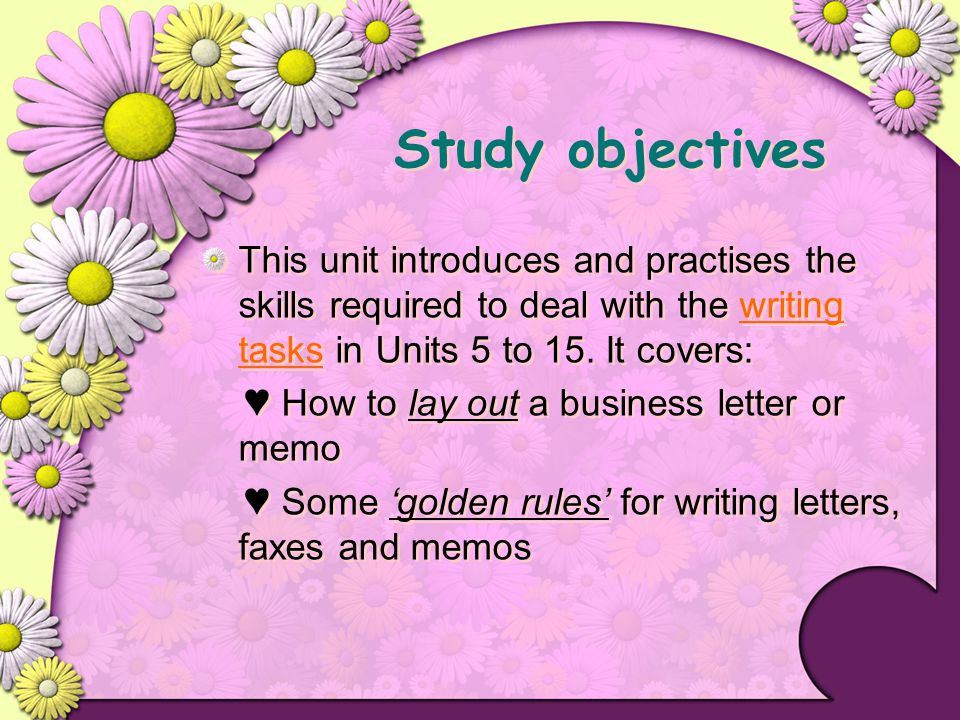 Study objectives This unit introduces and practises the skills required to deal with the writing tasks in Units 5 to 15. It covers: