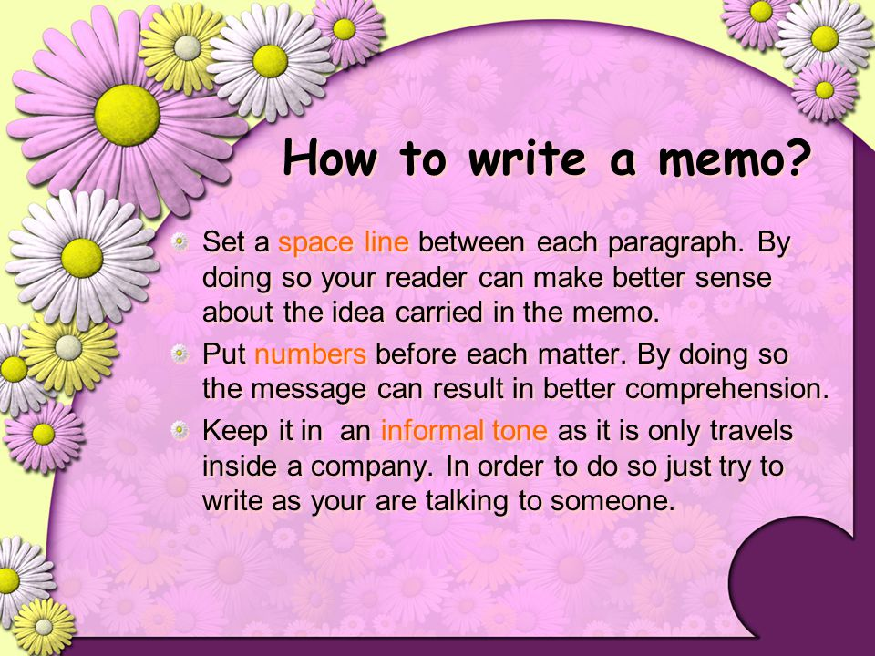How to write a memo Set a space line between each paragraph. By doing so your reader can make better sense about the idea carried in the memo.