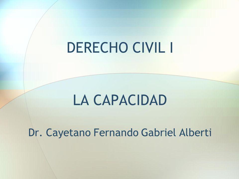 DERECHO CIVIL I LA CAPACIDAD Dr. Cayetano Fernando Gabriel Alberti