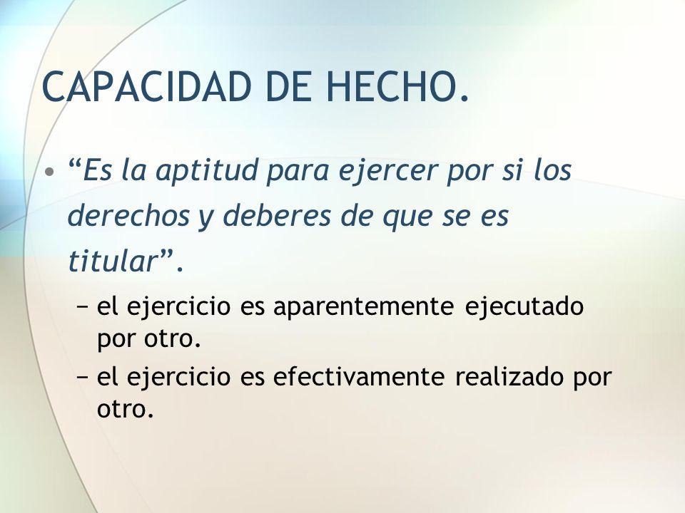 CAPACIDAD DE HECHO. Es la aptitud para ejercer por si los derechos y deberes de que se es titular .