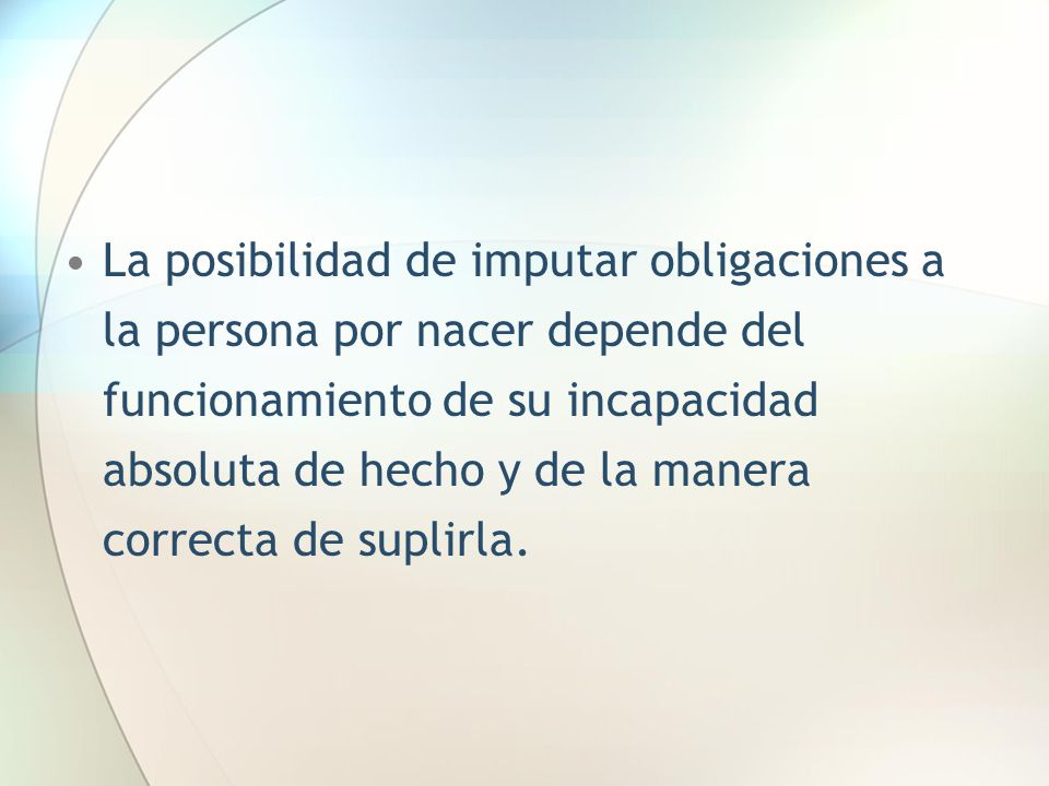 La posibilidad de imputar obligaciones a la persona por nacer depende del funcionamiento de su incapacidad absoluta de hecho y de la manera correcta de suplirla.