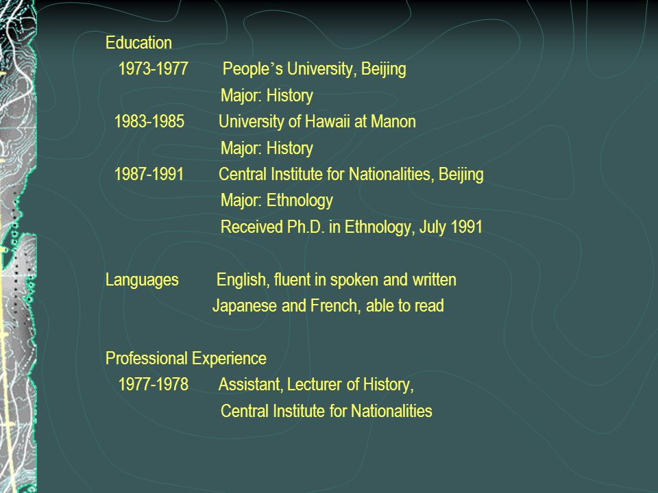 Education 1973-1977 People's University, Beijing. Major: History. 1983-1985 University of Hawaii at Manon.