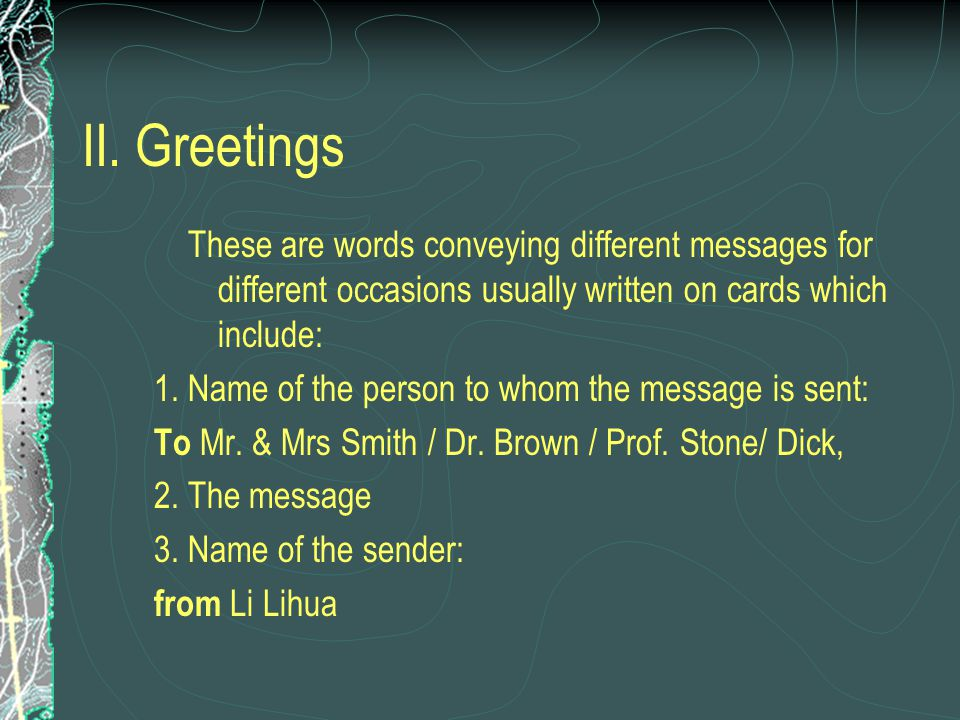 II. Greetings These are words conveying different messages for different occasions usually written on cards which include: