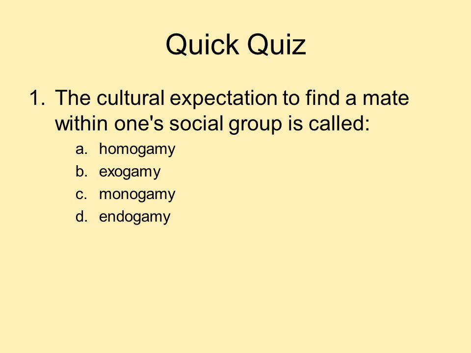 Quick Quiz The cultural expectation to find a mate within one s social group is called: homogamy. exogamy.