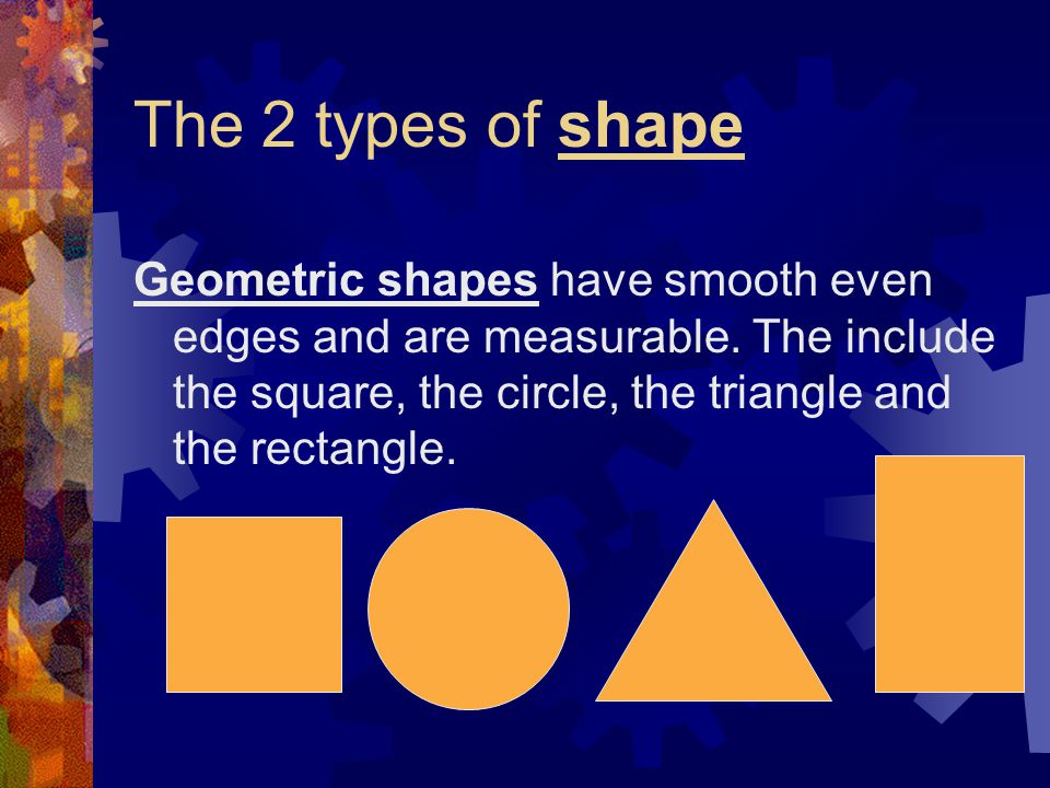 The 2 types of shape Geometric shapes have smooth even edges and are measurable.
