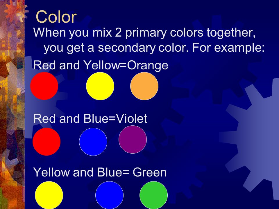 Color When you mix 2 primary colors together, you get a secondary color. For example: Red and Yellow=Orange.