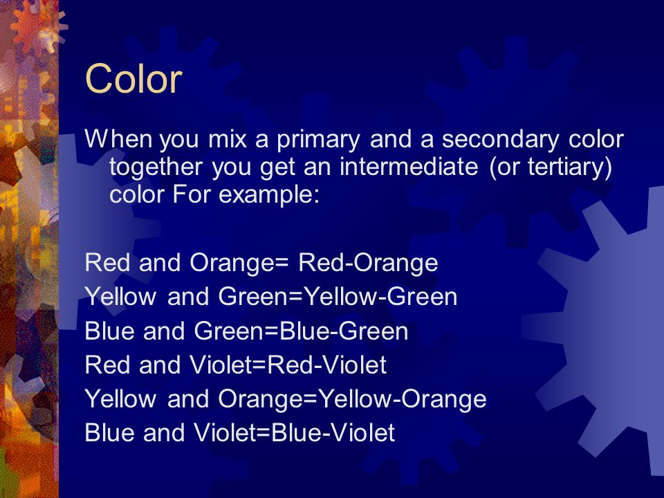 Color When you mix a primary and a secondary color together you get an intermediate (or tertiary) color For example: