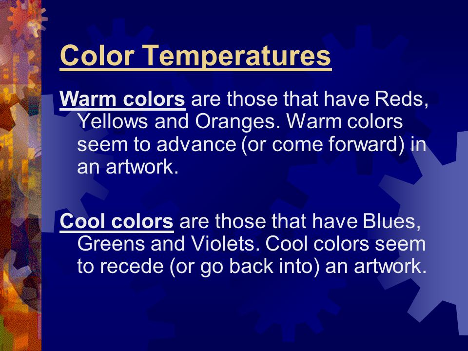 Color Temperatures Warm colors are those that have Reds, Yellows and Oranges. Warm colors seem to advance (or come forward) in an artwork.