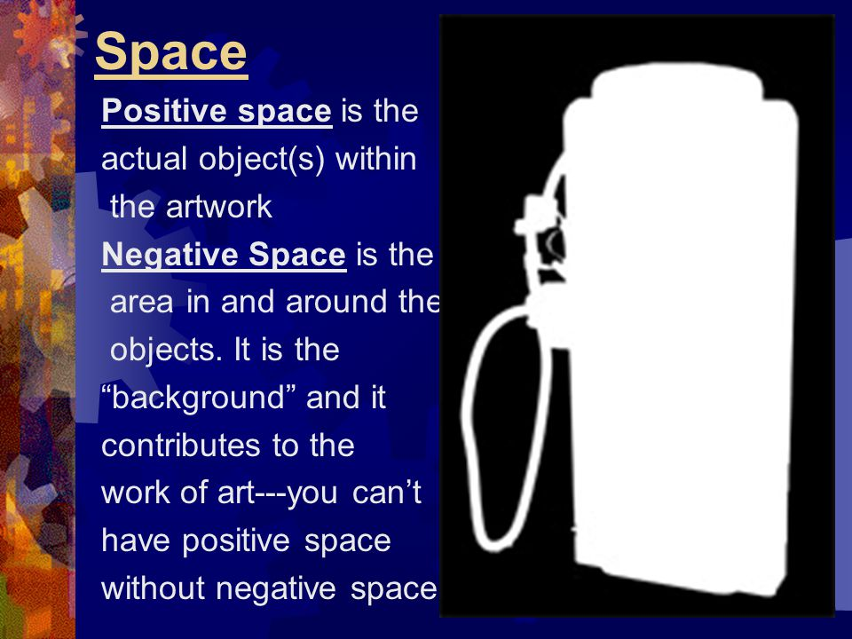 Space Positive space is the actual object(s) within the artwork
