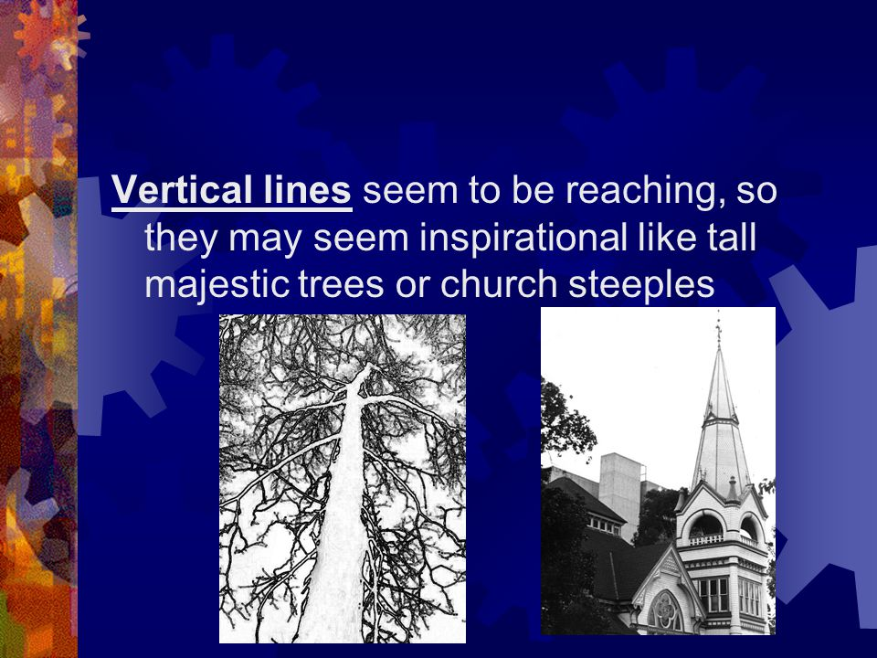 Vertical lines seem to be reaching, so they may seem inspirational like tall majestic trees or church steeples