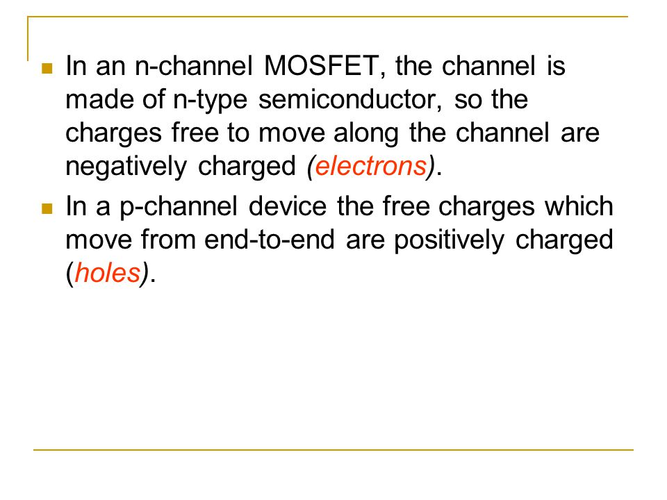 In an n-channel MOSFET, the channel is made of n-type semiconductor, so the charges free to move along the channel are negatively charged (electrons).