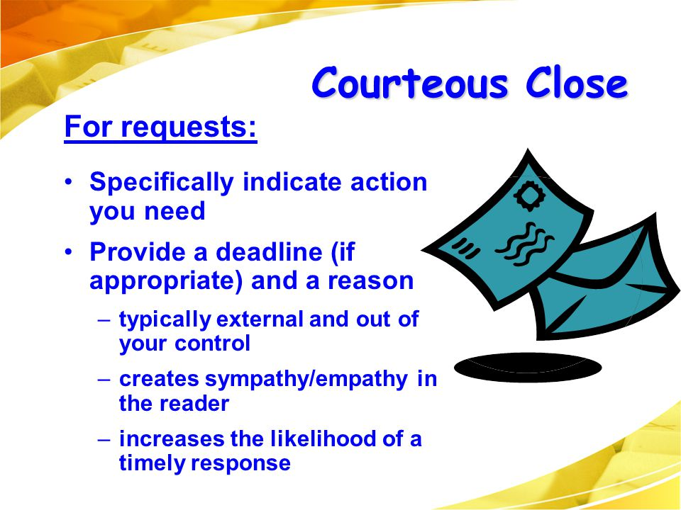 Courteous Close For requests: Specifically indicate action you need