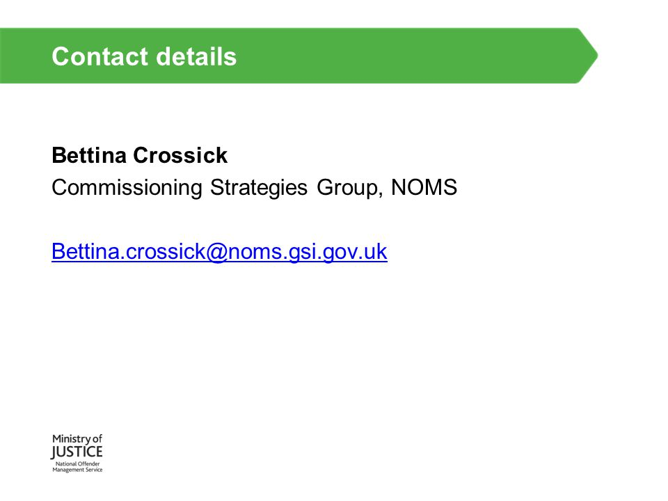 Contact details Bettina Crossick Commissioning Strategies Group, NOMS
