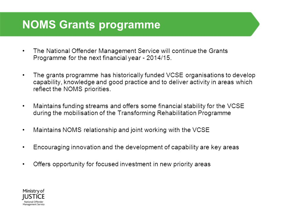 NOMS Grants programme The National Offender Management Service will continue the Grants Programme for the next financial year - 2014/15.