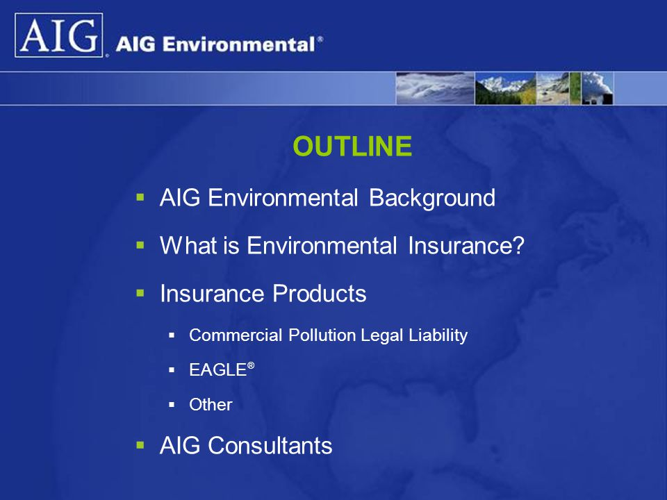 OUTLINE AIG Environmental Background What is Environmental Insurance
