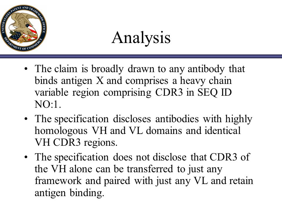 Analysis The claim is broadly drawn to any antibody that binds antigen X and comprises a heavy chain variable region comprising CDR3 in SEQ ID NO:1.