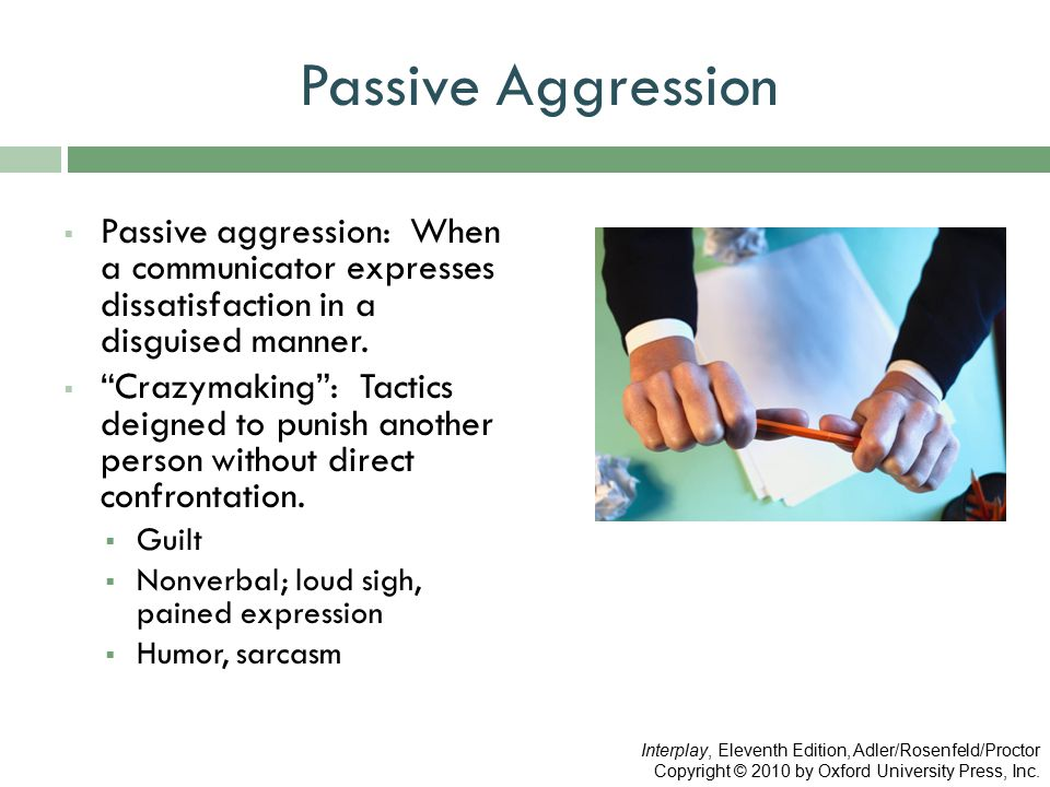Passive Aggression Passive aggression: When a communicator expresses dissatisfaction in a disguised manner.