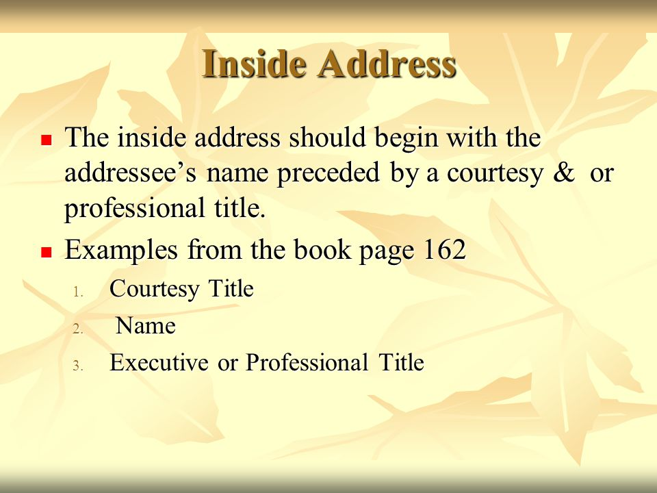 Inside Address The inside address should begin with the addressee's name preceded by a courtesy & or professional title.
