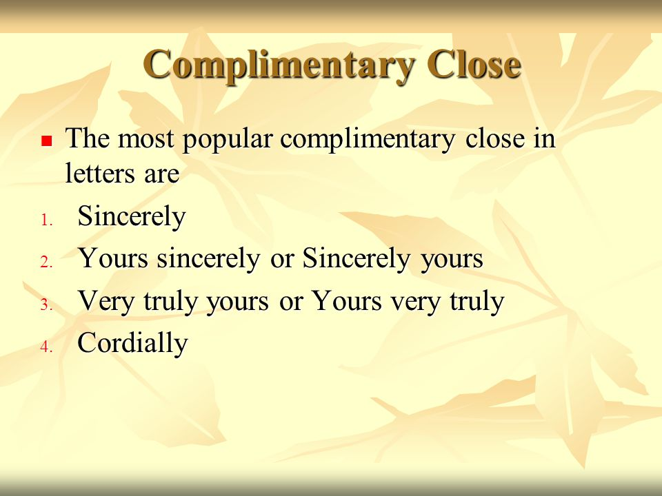 Complimentary Close The most popular complimentary close in letters are. Sincerely. Yours sincerely or Sincerely yours.