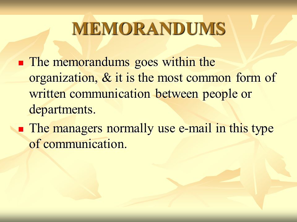 MEMORANDUMS The memorandums goes within the organization, & it is the most common form of written communication between people or departments.