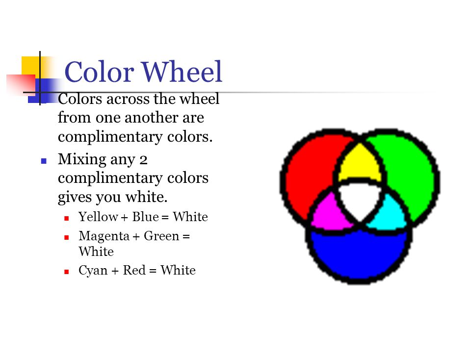 Color Wheel Colors across the wheel from one another are complimentary colors. Mixing any 2 complimentary colors gives you white.