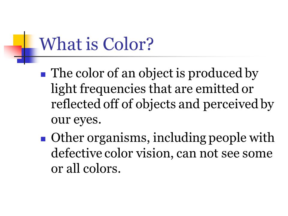 What is Color The color of an object is produced by light frequencies that are emitted or reflected off of objects and perceived by our eyes.