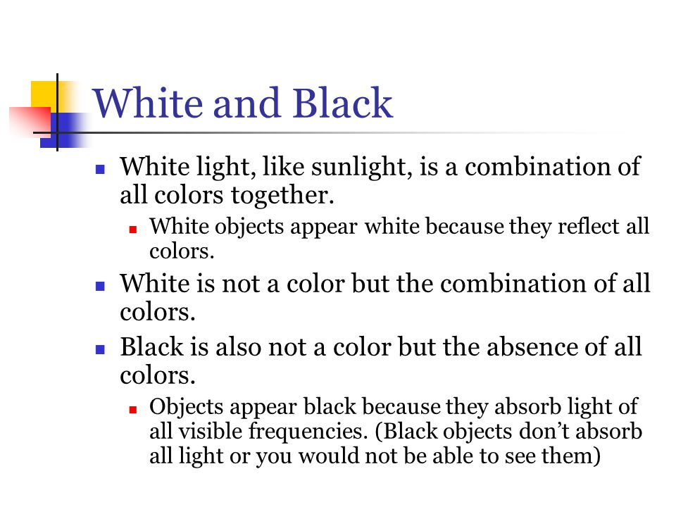 White and Black White light, like sunlight, is a combination of all colors together. White objects appear white because they reflect all colors.
