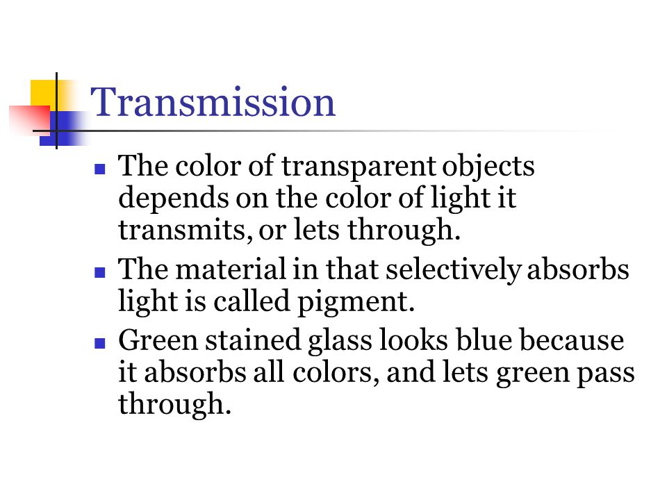 Transmission The color of transparent objects depends on the color of light it transmits, or lets through.