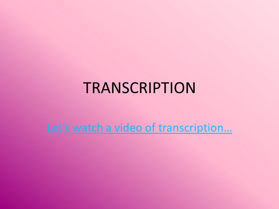 Let's watch a video of transcription…