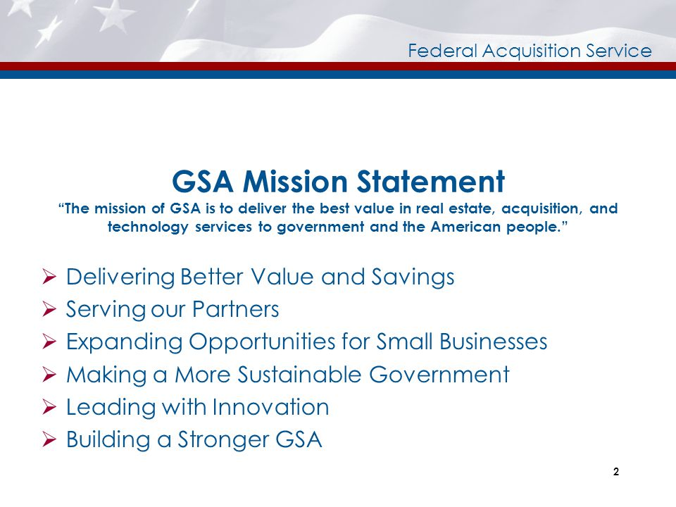 GSA Mission Statement The mission of GSA is to deliver the best value in real estate, acquisition, and technology services to government and the American people.
