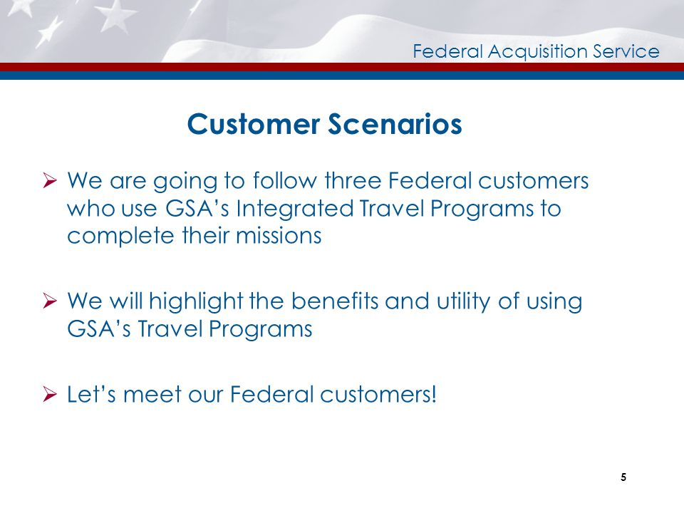Customer Scenarios We are going to follow three Federal customers who use GSA's Integrated Travel Programs to complete their missions.