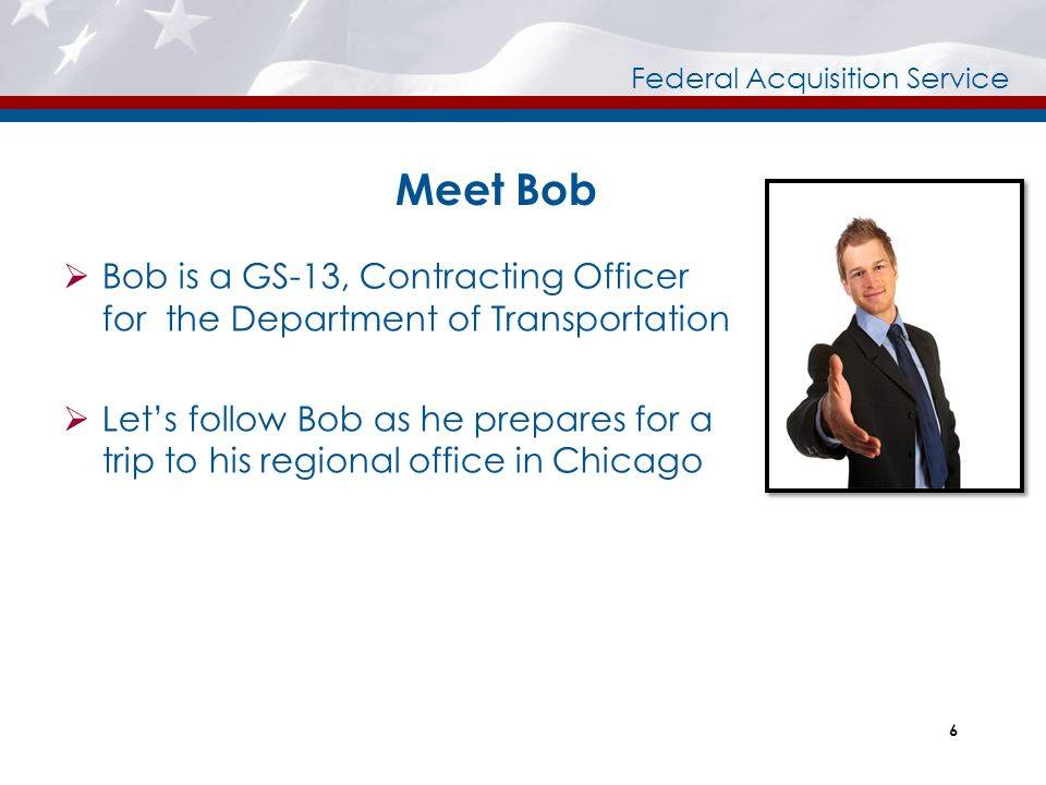 Meet Bob Bob is a GS-13, Contracting Officer for the Department of Transportation.