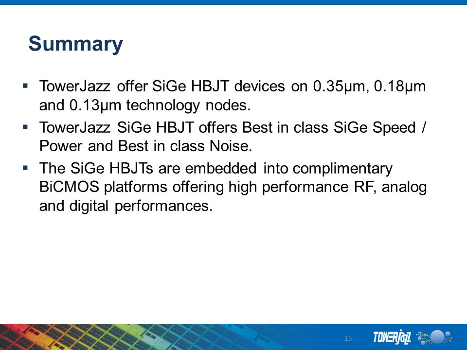 Summary TowerJazz offer SiGe HBJT devices on 0.35µm, 0.18µm and 0.13µm technology nodes.