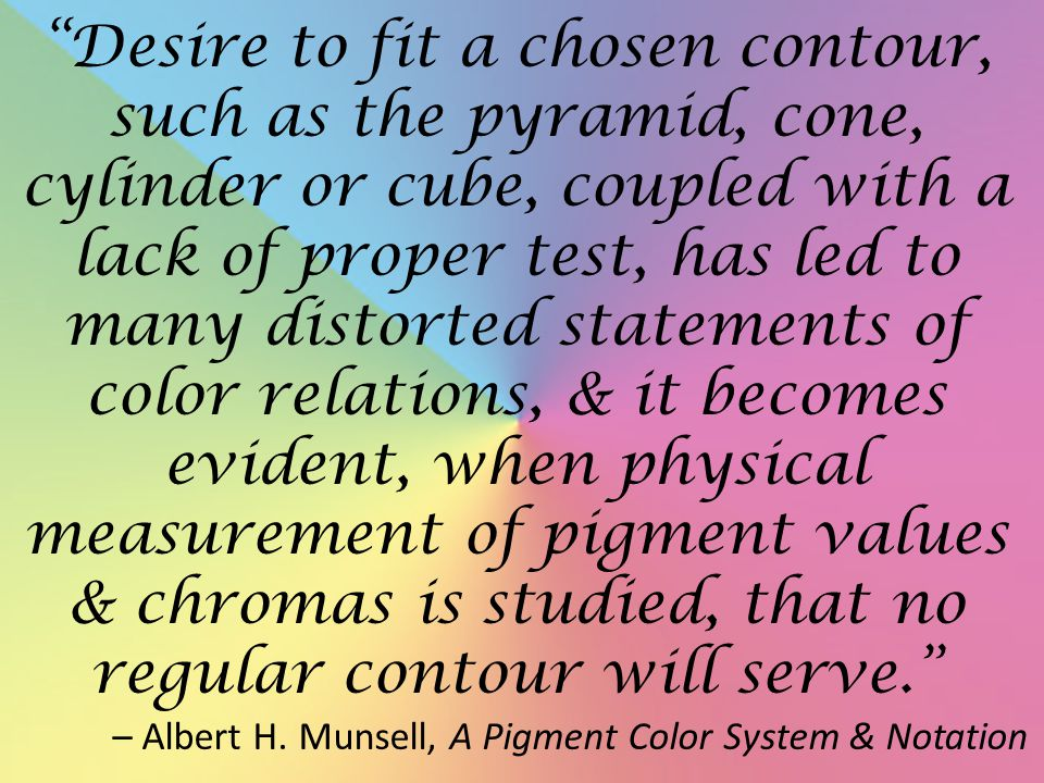 Desire to fit a chosen contour, such as the pyramid, cone, cylinder or cube, coupled with a lack of proper test, has led to many distorted statements of color relations, & it becomes evident, when physical measurement of pigment values & chromas is studied, that no regular contour will serve.