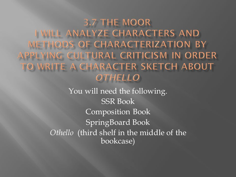 3.7 The Moor I will analyze characters and methods of characterization by applying Cultural Criticism in order to write a character sketch about Othello