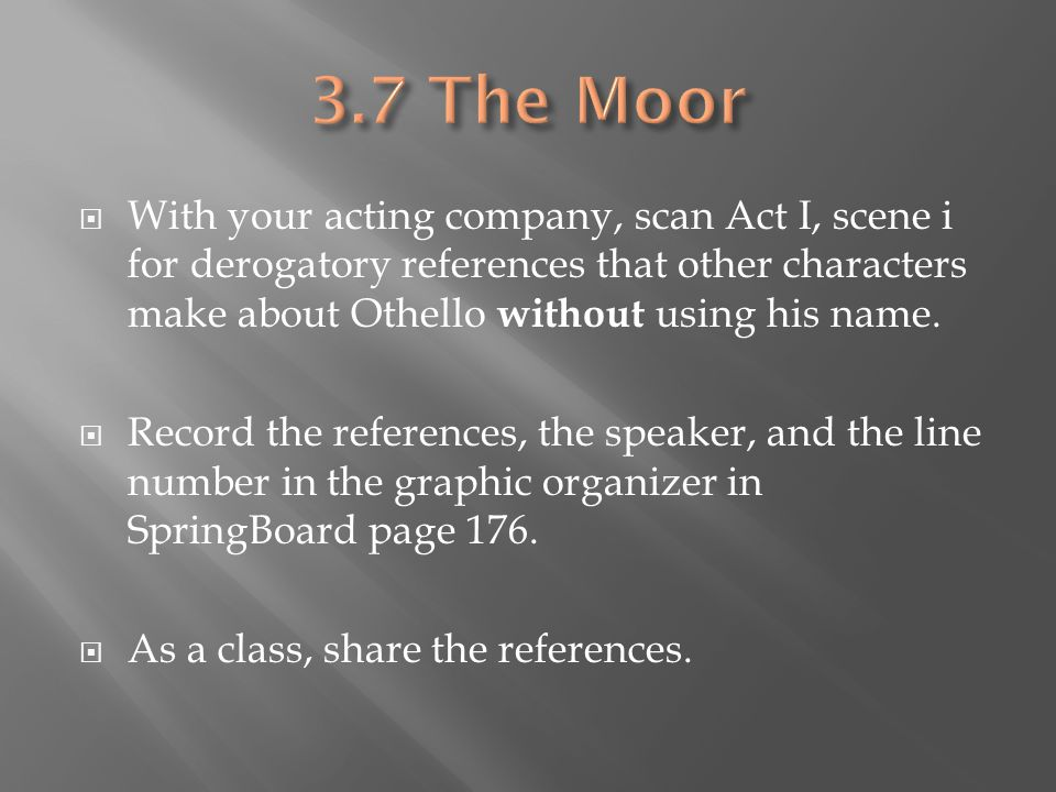 3.7 The Moor With your acting company, scan Act I, scene i for derogatory references that other characters make about Othello without using his name.