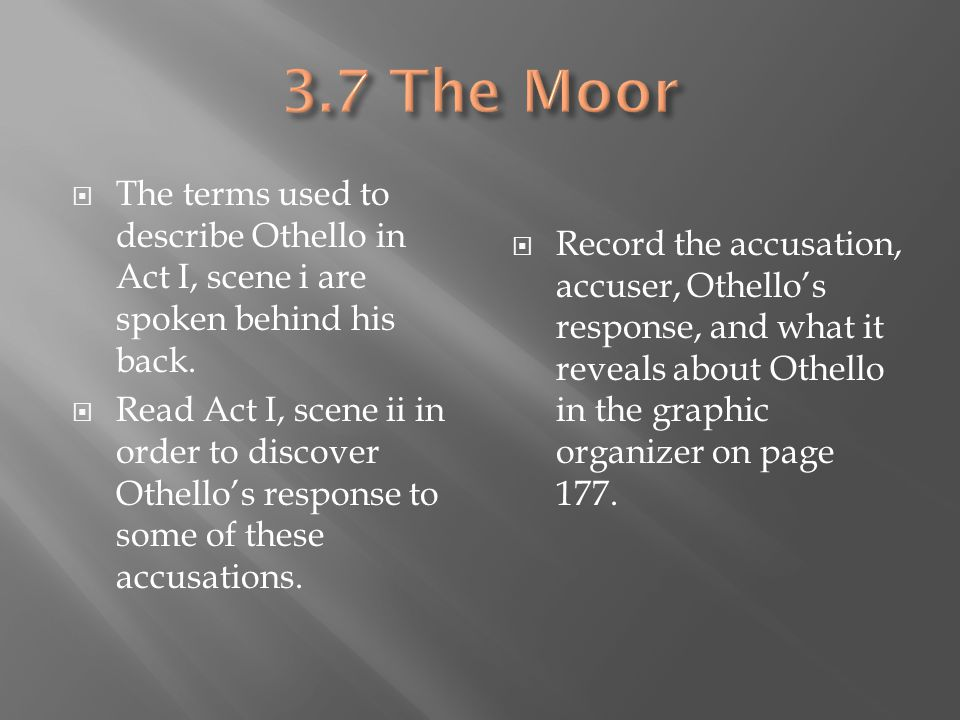 3.7 The Moor The terms used to describe Othello in Act I, scene i are spoken behind his back.