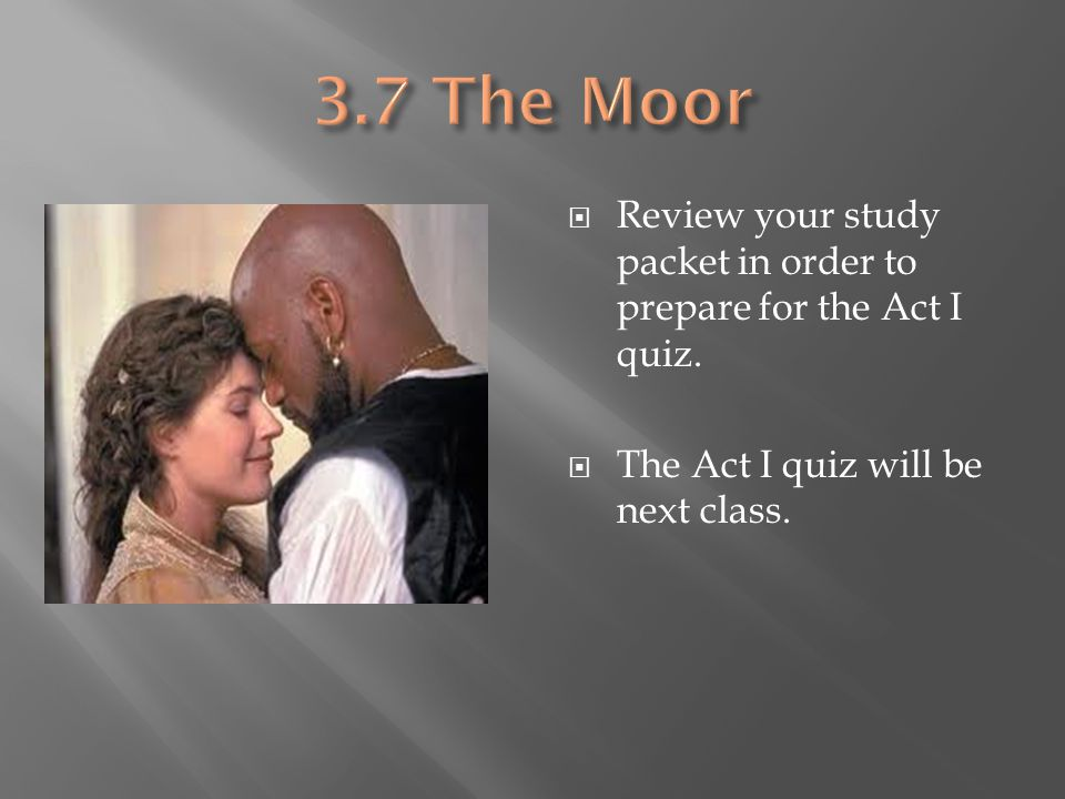 3.7 The Moor Review your study packet in order to prepare for the Act I quiz.