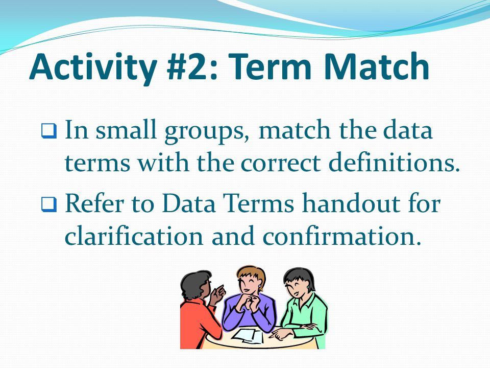 Activity #2: Term Match In small groups, match the data terms with the correct definitions.